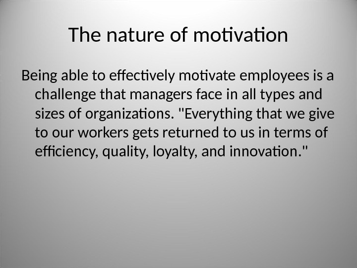 The nature of motivation Being able to effectively motivate employees is a challenge that managers face