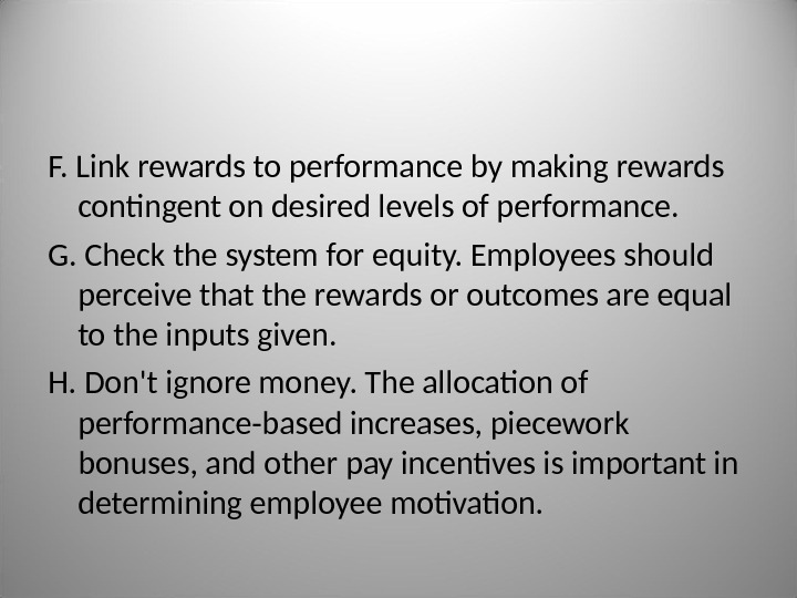 F.  Link rewards to performance by making rewards contingent on desired levels of performance. G.