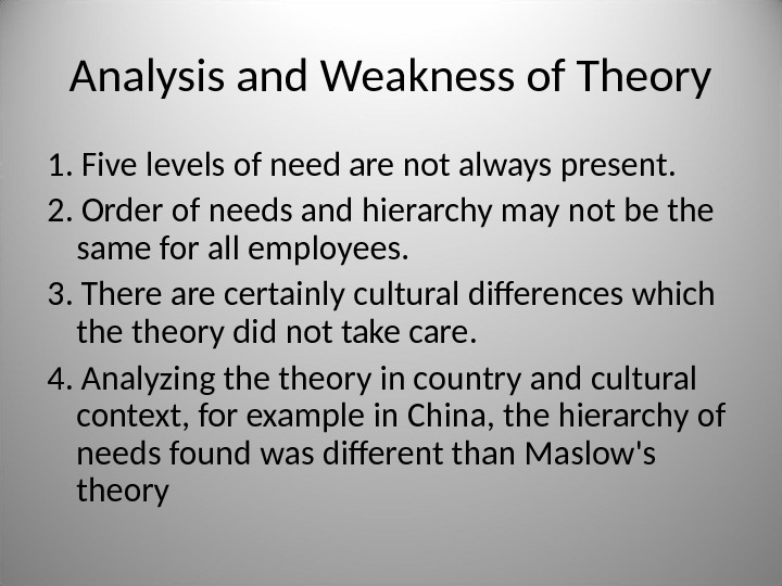 Analysis and Weakness of Theory 1. Five levels of need are not always present. 2. Order