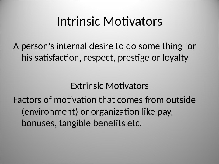 Intrinsic Motivators A person's internal desire to do some thing for his satisfaction, respect, prestige or