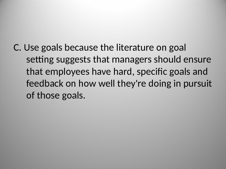C.  Use goals because the literature on goal setting suggests that managers should ensure that