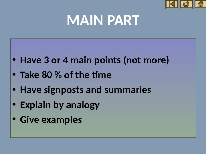 MAIN PART • Have 3 or 4 main points (not more) • Take 80  of