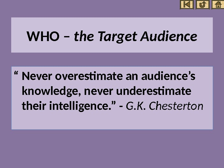 "WHO  – the Target Audience "" Never overestimate an audience's knowledge, never underestimate their intelligence."
