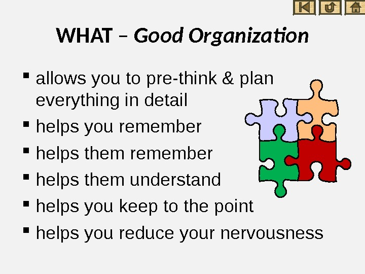 WHAT – Good Organization allows you to pre-think & plan everything in detail helps you remember