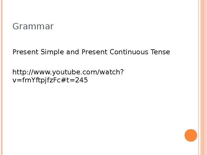 Grammar Present Simple and Present Continuous Tense http: //www. youtube. com/watch? v=fm. Yftpjfz. Fc#t=245