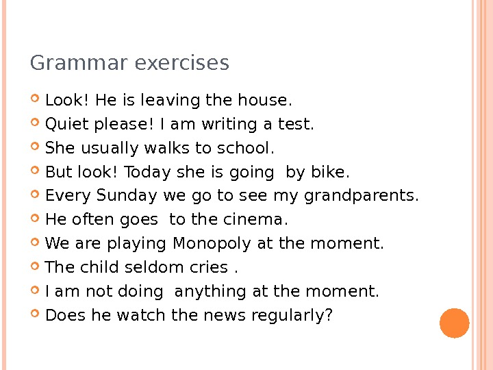 Grammar exercises Look! Heis leavingthe house.  Quiet please! Iam writinga test.  She usuallywalksto school.