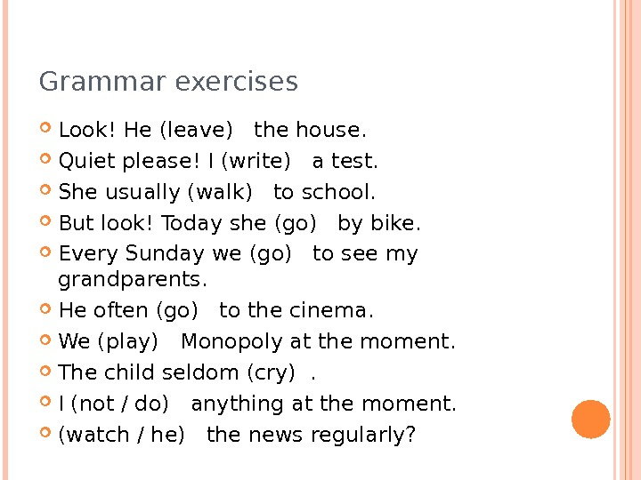 Grammar exercises Look! He(leave) the house.  Quiet please! I(write) a test.  She usually(walk) to