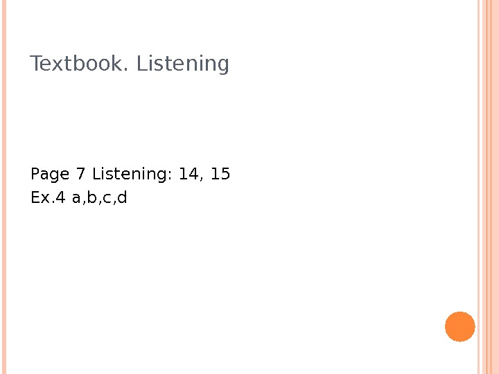 Textbook. Listening Page 7 Listening: 14, 15 Ex. 4 a, b, c, d