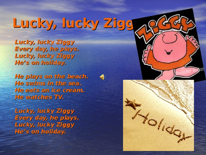 Lucky, lucky Ziggy Every day, he plays. Lucky, lucky Ziggy He's on holiday. He plays on