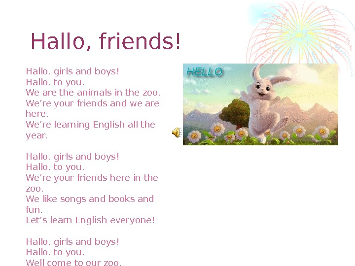 Hallo, friends! Hallo, girls and boys! Hallo, to you. We are the animals in the zoo.
