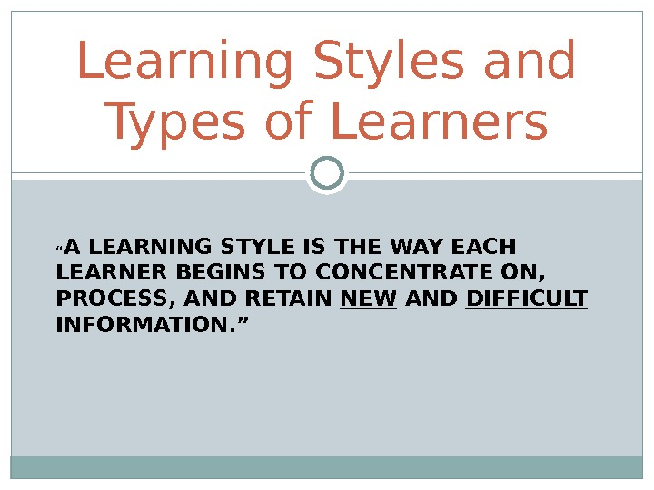 """ A LEARNING STYLE IS THE WAY EACH LEARNER BEGINS TO CONCENTRATE ON,  PROCESS, AND"