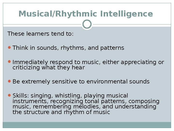 Musical/Rhythmic Intelligence  These learners tend to:  Think in sounds, rhythms, and patterns Immediately respond