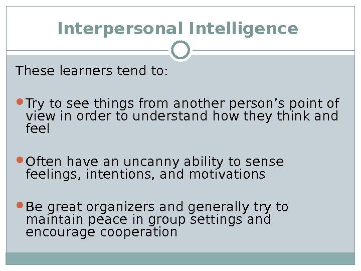 Interpersonal Intelligence  These learners tend to:  Try to see things from another person's point