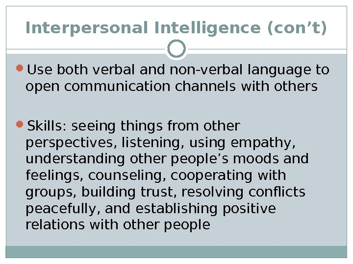 Interpersonal Intelligence (con't) Use both verbal and non-verbal language to open communication channels with others Skills: