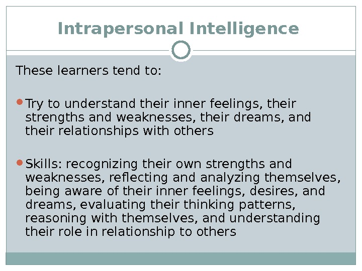Intrapersonal Intelligence  These learners tend to:  Try to understand their inner feelings, their strengths