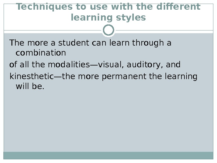 Techniques to use with the different learning styles The more a student can learn through a