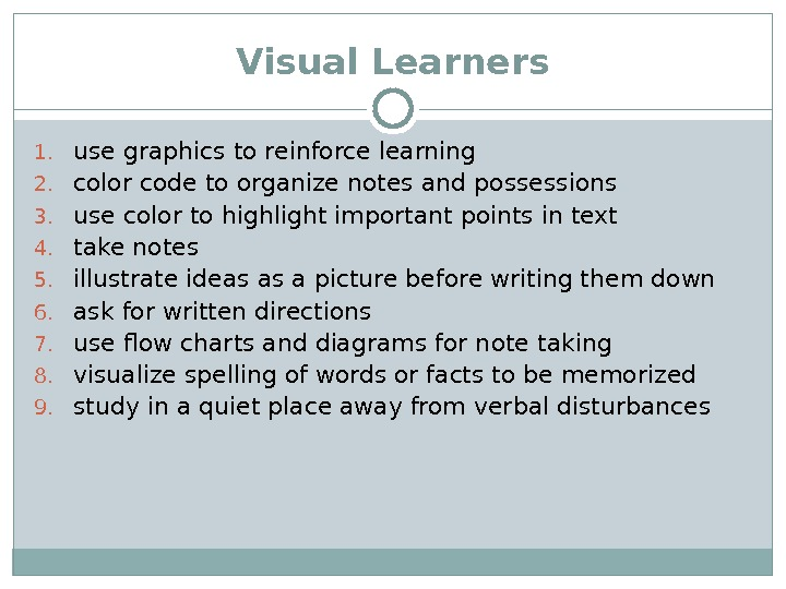 Visual Learners 1. use graphics to reinforce learning 2. color code to organize notes and possessions