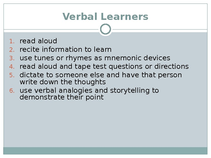Verbal Learners 1. read aloud 2. recite information to learn 3. use tunes or rhymes as