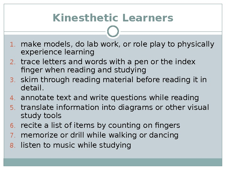 Kinesthetic Learners 1. make models, do lab work, or role play to physically experience learning 2.