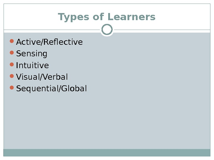 Types of Learners Active/Reflective Sensing Intuitive Visual/Verbal Sequential/Global