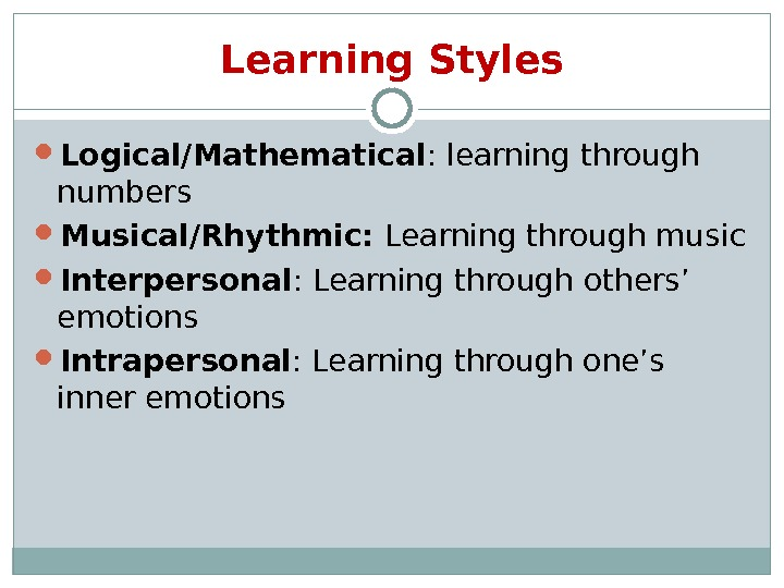 Learning Styles Logical/Mathematical : learning through numbers Musical/Rhythmic:  Learning through music Interpersonal : Learning through