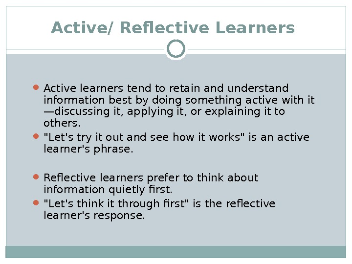 Active/ Reflective Learners  Active learners tend to retain and understand information best by doing something