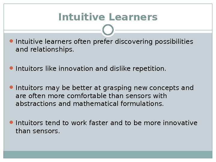 Intuitive Learners Intuitive learners often prefer discovering possibilities and relationships.  Intuitors like innovation and dislike