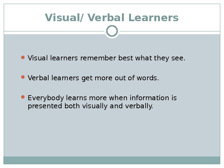 Visual/ Verbal Learners Visual learners remember best what they see.  Verbal learners get more out