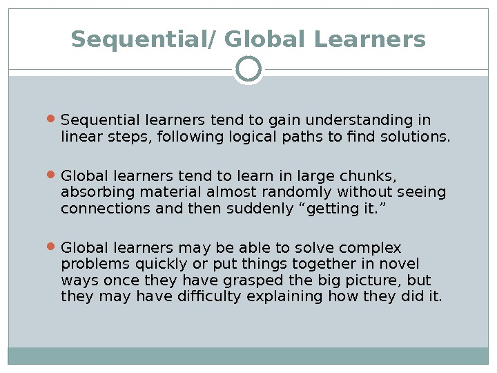 Sequential/ Global Learners Sequential learners tend to gain understanding in linear steps, following logical paths to