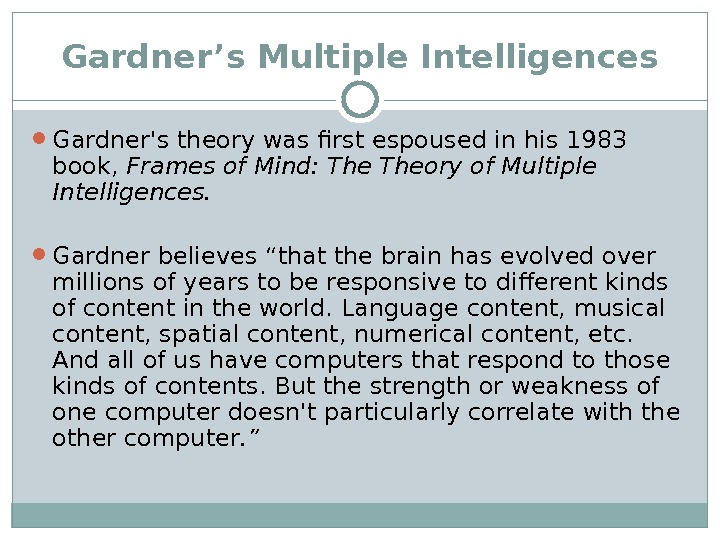 Gardner's Multiple Intelligences Gardner's theory was first espoused in his 1983 book,  Frames of Mind: