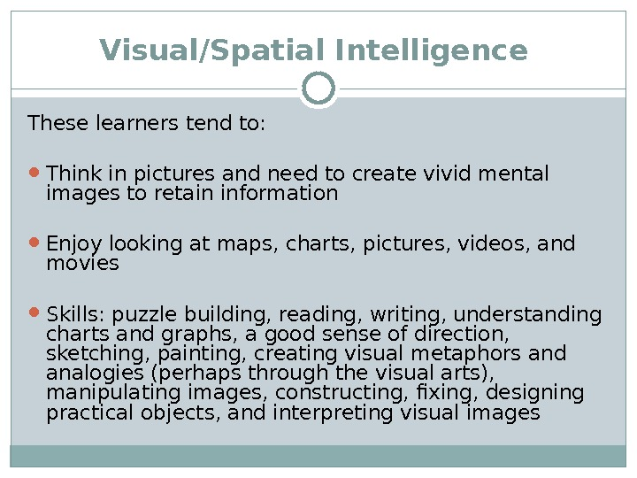 Visual/Spatial Intelligence  These learners tend to:  Think in pictures and need to create vivid