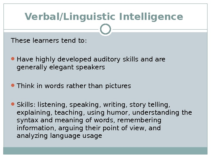 Verbal/Linguistic Intelligence  These learners tend to:  Have highly developed auditory skills and are generally