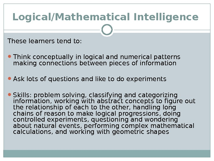 Logical/Mathematical Intelligence  These learners tend to:  Think conceptually in logical and numerical patterns making