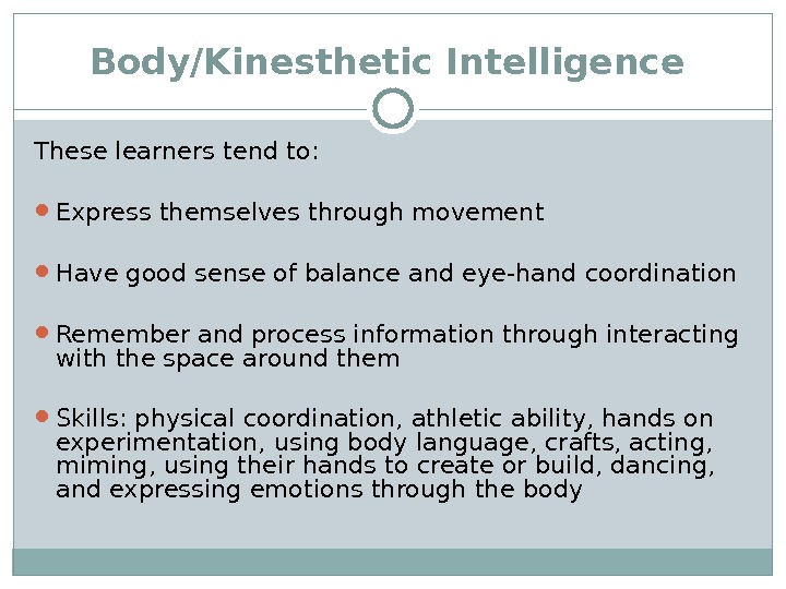 Body/Kinesthetic Intelligence  These learners tend to:  Express themselves through movement Have good sense of