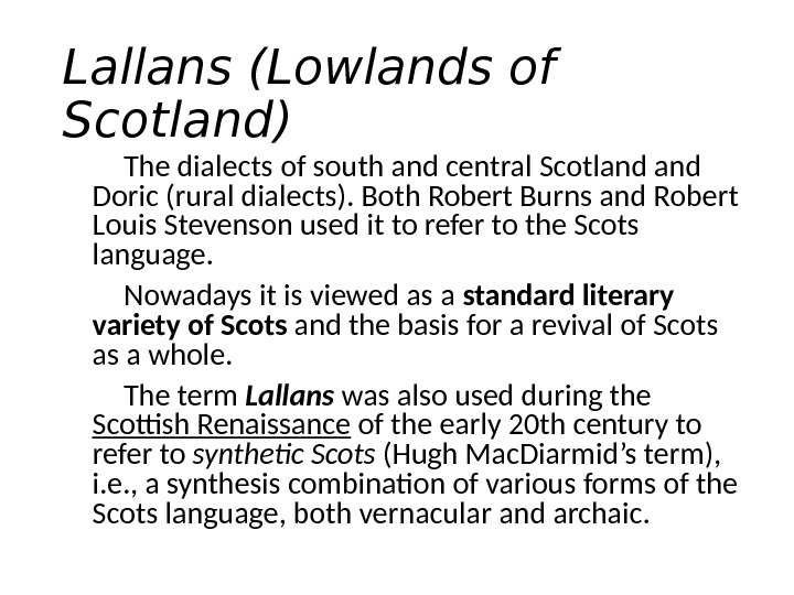 Lallans ( Lowlands of Scotland ) The dialects of south and central Scotland Doric (rural dialects).