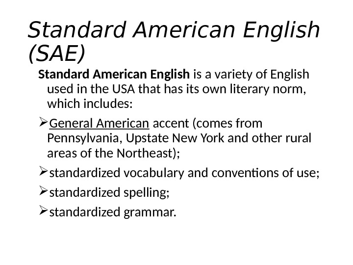 Standard American English (SAE) Standard American English is a variety of English used in the USA