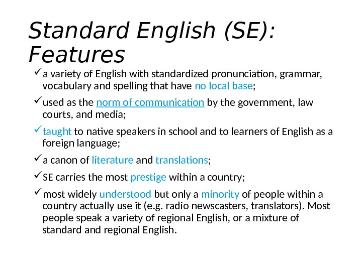 Standard English (SE):  Features a variety of English with standardized pronunciation, grammar,  vocabulary and