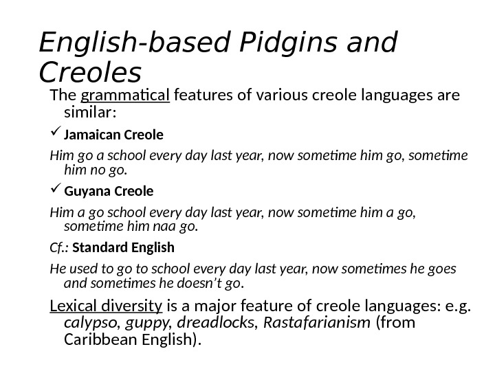 English-based Pidgins and Creoles The grammatical features of various creole languages are similar:  Jamaican Creole