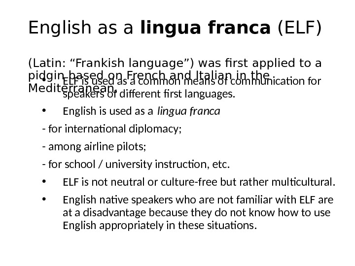"English as a lingua franca (ELF) (Latin: ""Frankish language"") was first applied to a pidgin based"
