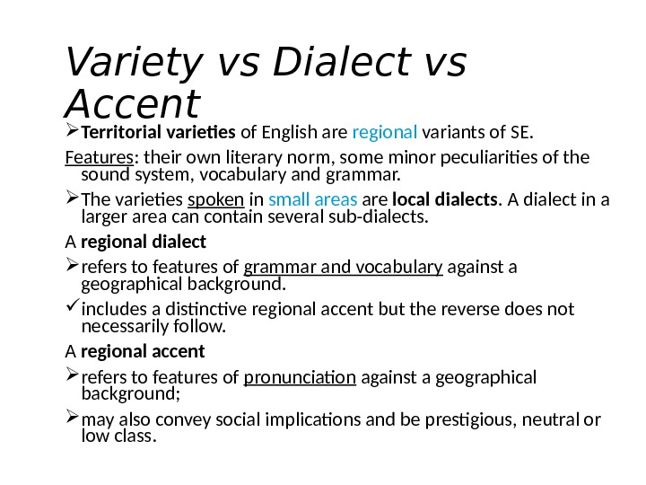 Variety vs Dialect vs Accent Territorial varieties of English are regional variants of SE.  Features