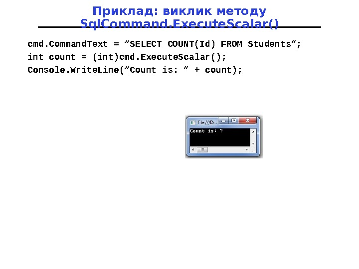 "Приклад: виклик методу Sql. Command. Execute. Scalar() cmd. Command. Text = ""SELECT COUNT(Id) FROM Students""; int"