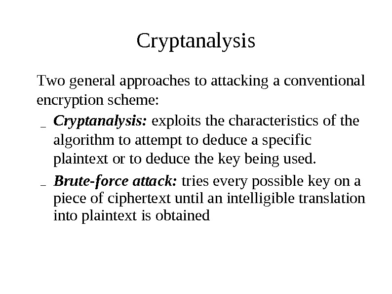 Cryptanalysis T wo general  approaches  to attacking  a conventional encryption  s cheme:
