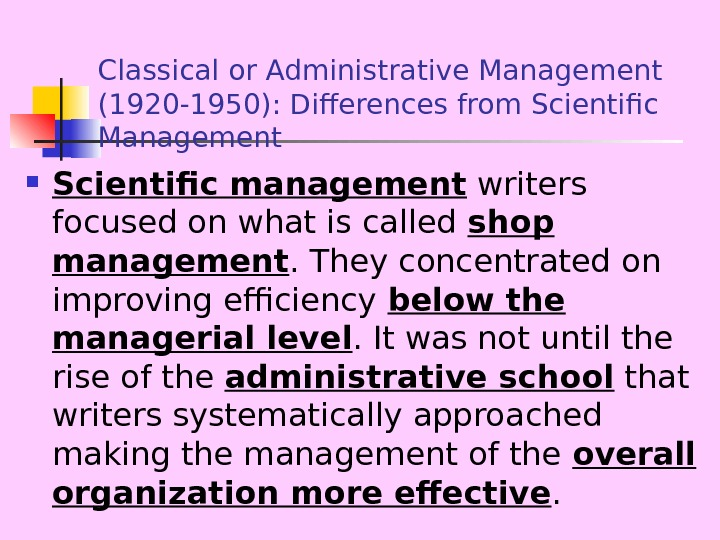 Classical or Administrative Management (1920 -1950): Differences from Scientific Management Scientific management writers focused