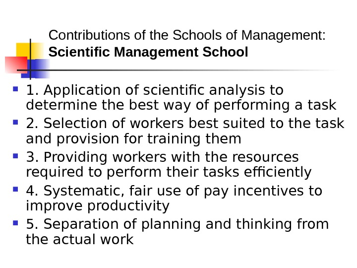 Contributions of the Schools of Management: Scientific Management School  1. Application of scientific
