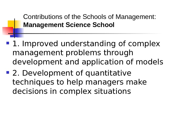 Contributions of the Schools of Management: Management Science School  1. Improved understanding of