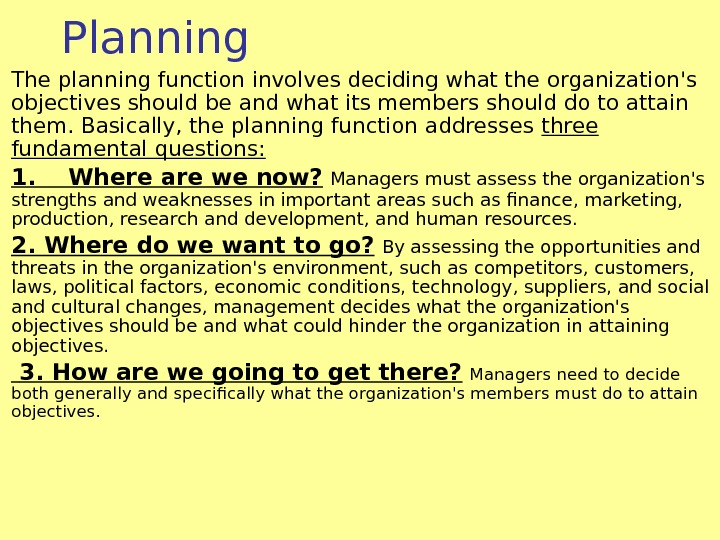 Planning The planning function involves deciding what the organization's objectives should be and what its members