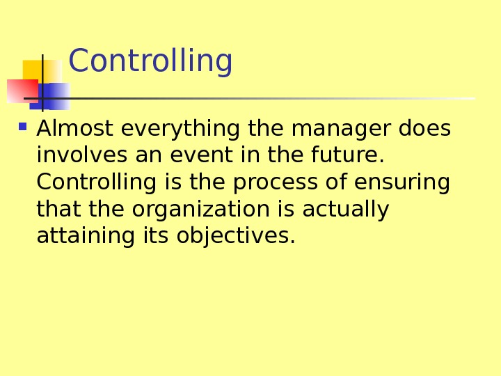 Controlling Almost everything the manager does involves an event in the future.  Controlling