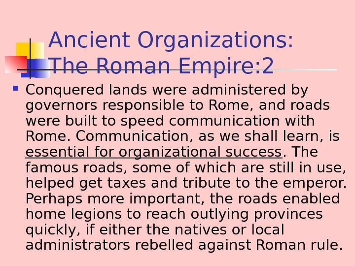 Ancient Organizations:  The Roman Empire: 2 Conquered lands were administered by governors responsible