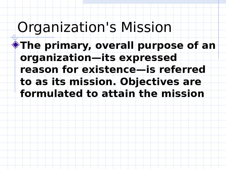 Organization's Mission The primary, overall purpose of an organization—its expressed reason for existence—is referred