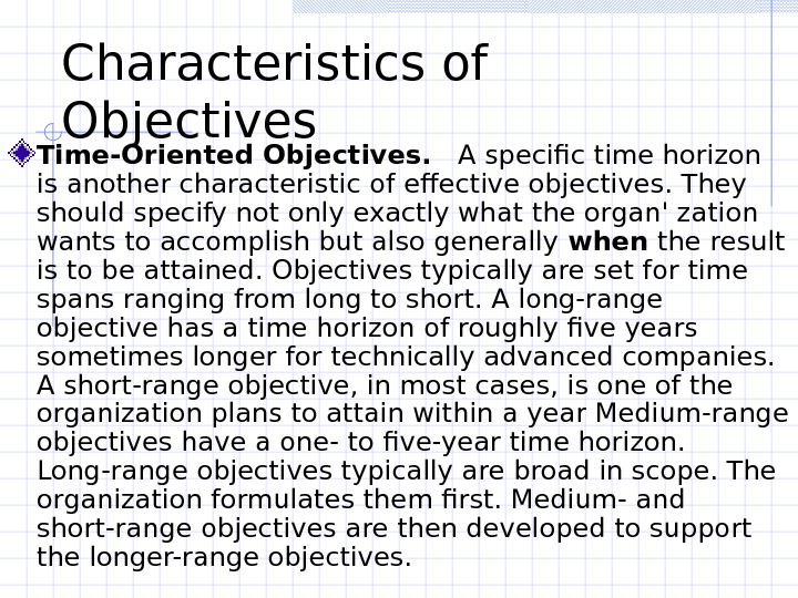 Characteristics of Objectives  Time-Oriented Objectives. A specific time horizon is another characteristic of